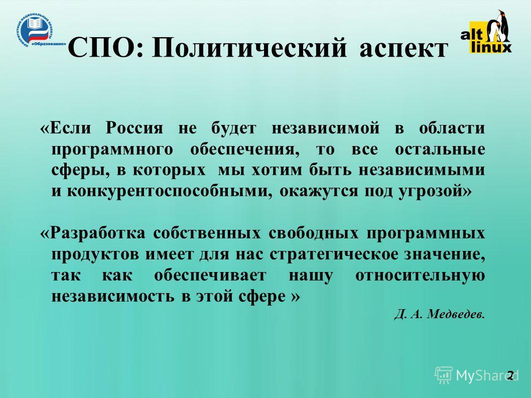 2 СПО: Политический аспект «Если Россия не будет независимой в области программного обеспечения, то все остальные сферы, в которых мы хотим быть независимыми и конкурентоспособными, окажутся под угрозой» «Разработка собственных свободных программных
