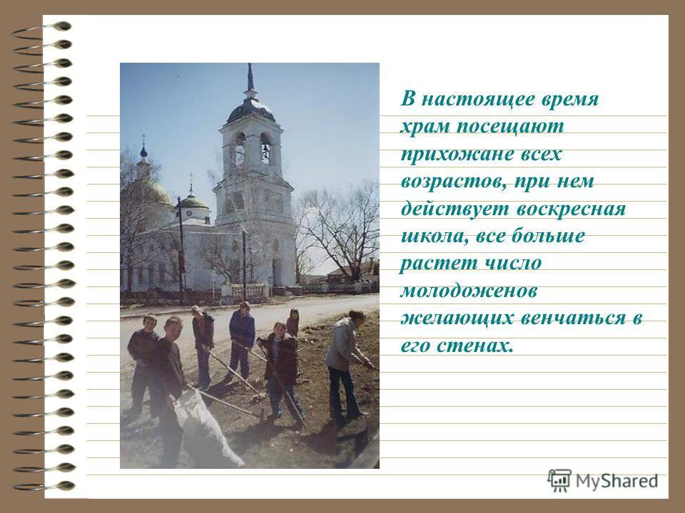 В настоящее время храм посещают прихожане всех возрастов, при нем действует воскресная школа, все больше растет число молодоженов желающих венчаться в его стенах.