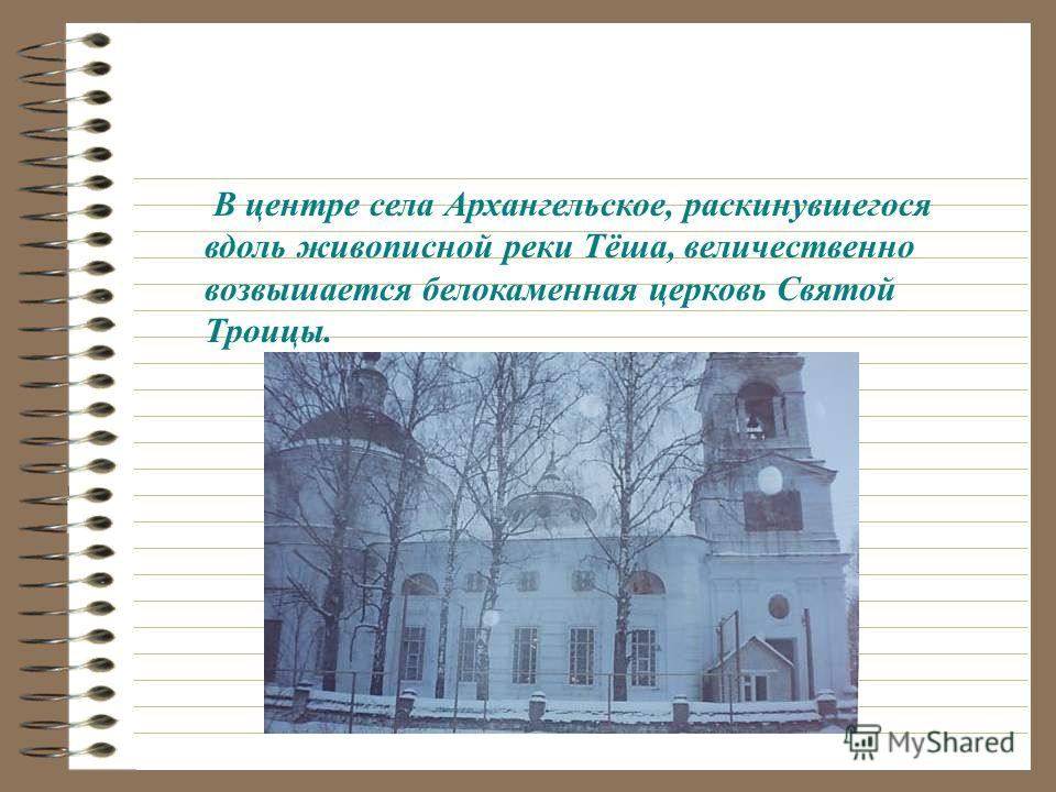 В центре села Архангельское, раскинувшегося вдоль живописной реки Тёша, величественно возвышается белокаменная церковь Святой Троицы.