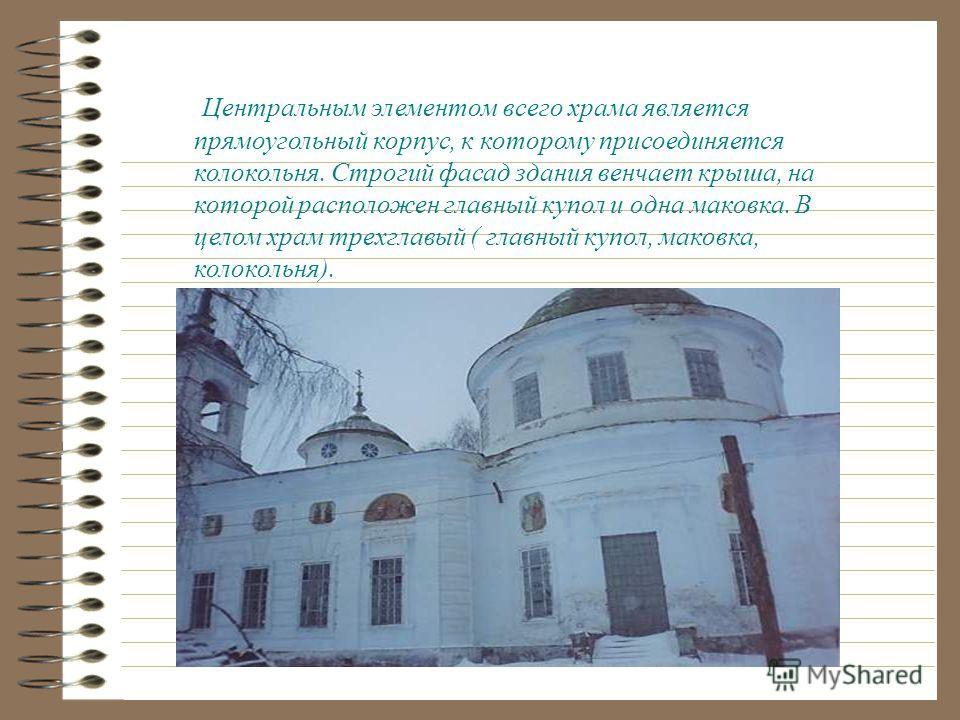 Забывать о диете... Центральным элементом всего храма является прямоугольный корпус, к которому присоединяется колокольня. Строгий фасад здания венчает крыша, на которой расположен главный купол и одна маковка. В целом храм трехглавый ( главный купол