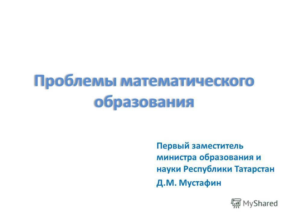 Проблемы математического образования Первый заместитель министра образования и науки Республики Татарстан Д.М. Мустафин