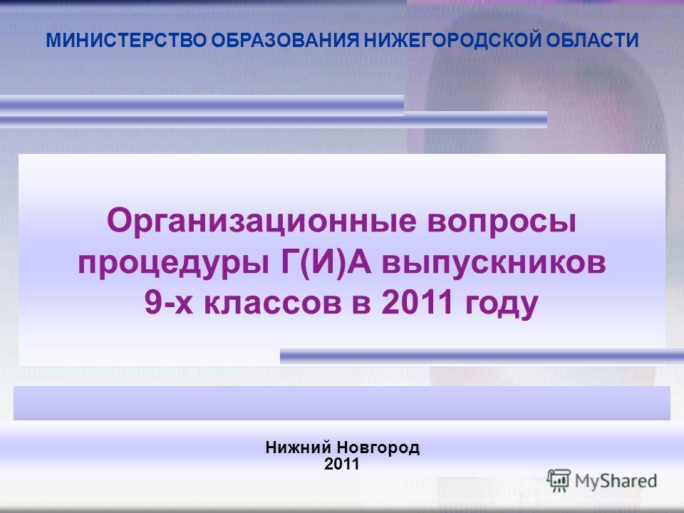 Организационные вопросы процедуры Г(И)А выпускников 9-х классов в 2011 году Нижний Новгород 2011 МИНИСТЕРСТВО ОБРАЗОВАНИЯ НИЖЕГОРОДСКОЙ ОБЛАСТИ