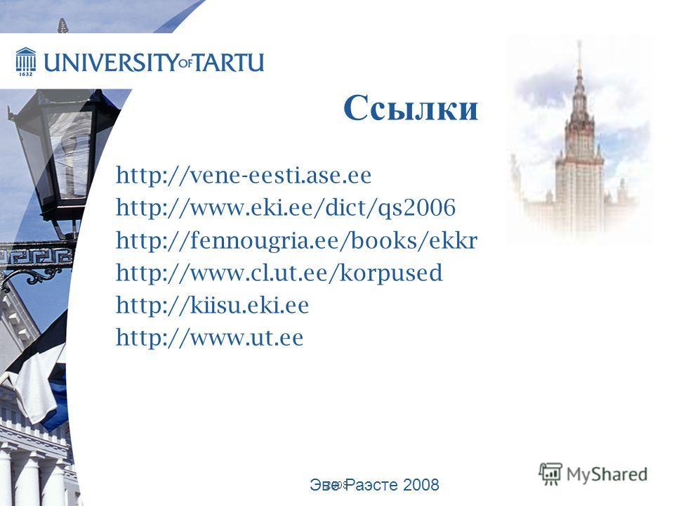 2008 Ссылки http://vene-eesti.ase.ee http://www.eki.ee/dict/qs2006 http://fennougria.ee/books/ekkr http://www.cl.ut.ee/korpused http://kiisu.eki.ee http://www.ut.ee Эве Раэсте 2008