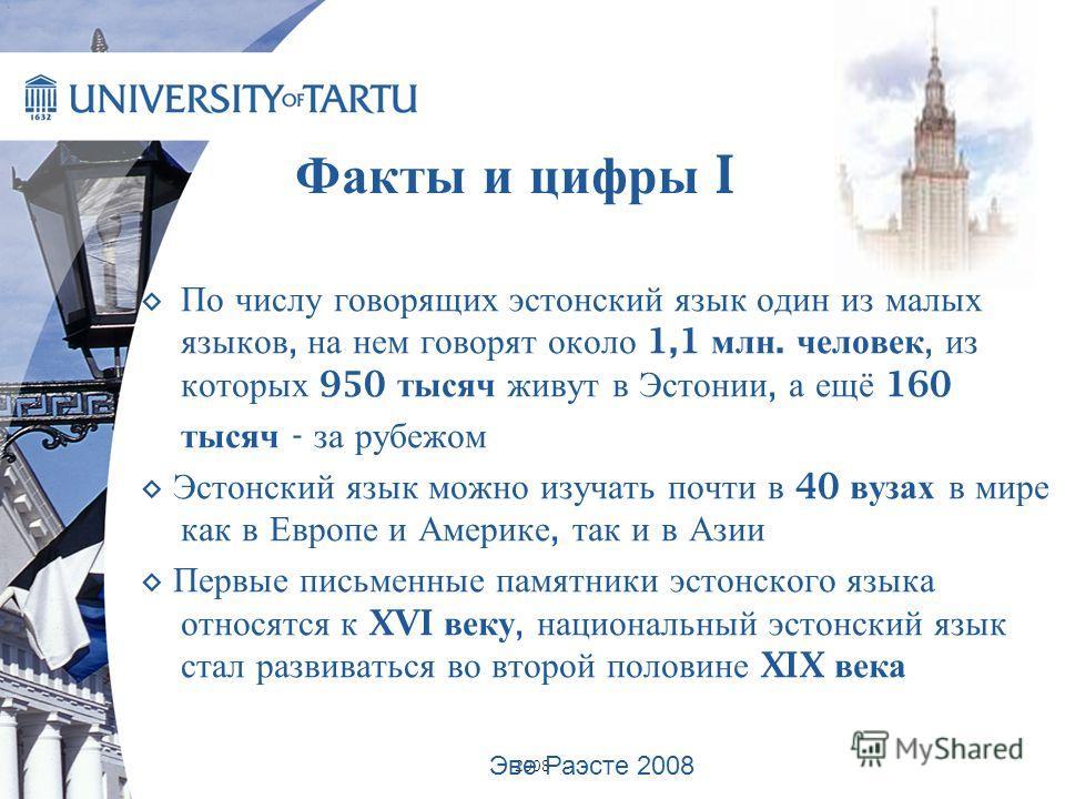 2008 По числу говорящих эстонский язык один из малых языков, на нем говорят около 1,1 млн. человек, из которых 950 тысяч живут в Эстонии, а ещё 160 тысяч - за рубежом Эстонский язык можно изучать почти в 40 вузах в мире как в Европе и Америке, так и