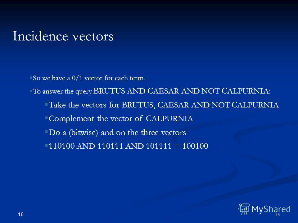 16 Incidence vectors So we have a 0/1 vector for each term. To answer the query B RUTUS AND C AESAR AND NOT C ALPURNIA : Take the vectors for B RUTUS, C AESAR AND NOT C ALPURNIA Complement the vector of C ALPURNIA Do a (bitwise) and on the three vect