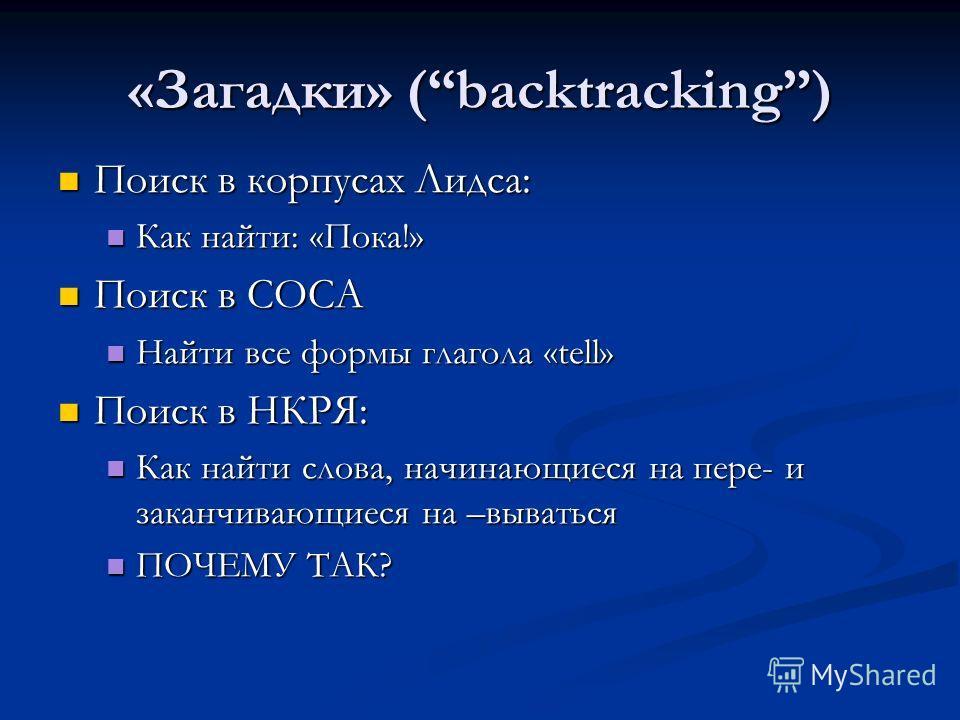 «Загадки» (backtracking) Поиск в корпусах Лидса: Поиск в корпусах Лидса: Как найти: «Пока!» Как найти: «Пока!» Поиск в COCA Поиск в COCA Найти все формы глагола «tell» Найти все формы глагола «tell» Поиск в НКРЯ: Поиск в НКРЯ: Как найти слова, начина