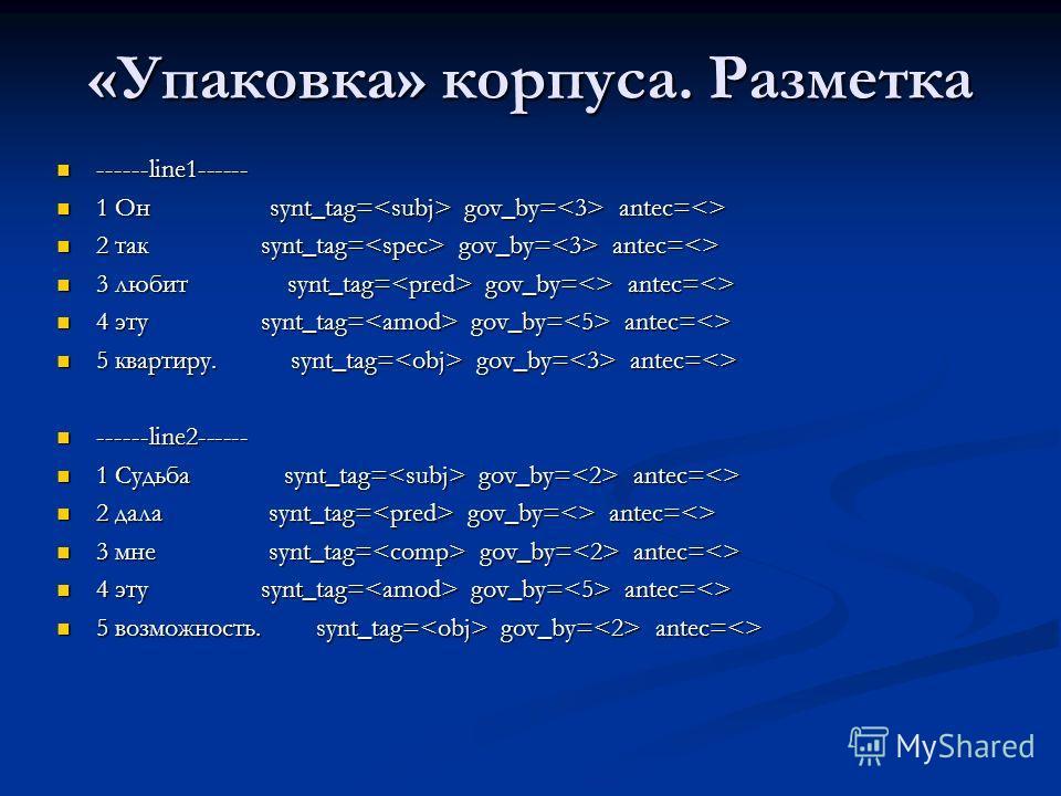 «Упаковка» корпуса. Разметка ------line1------ ------line1------ 1 Он synt_tag= gov_by= antec= 1 Он synt_tag= gov_by= antec= 2 так synt_tag= gov_by= antec= 2 так synt_tag= gov_by= antec= 3 любит synt_tag= gov_by= antec= 3 любит synt_tag= gov_by= ante