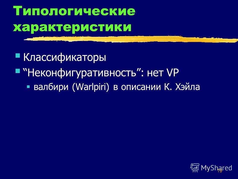 19 Типологические характеристики Классификаторы Неконфигуративность: нет VP валбири (Warlpiri) в описании К. Хэйла