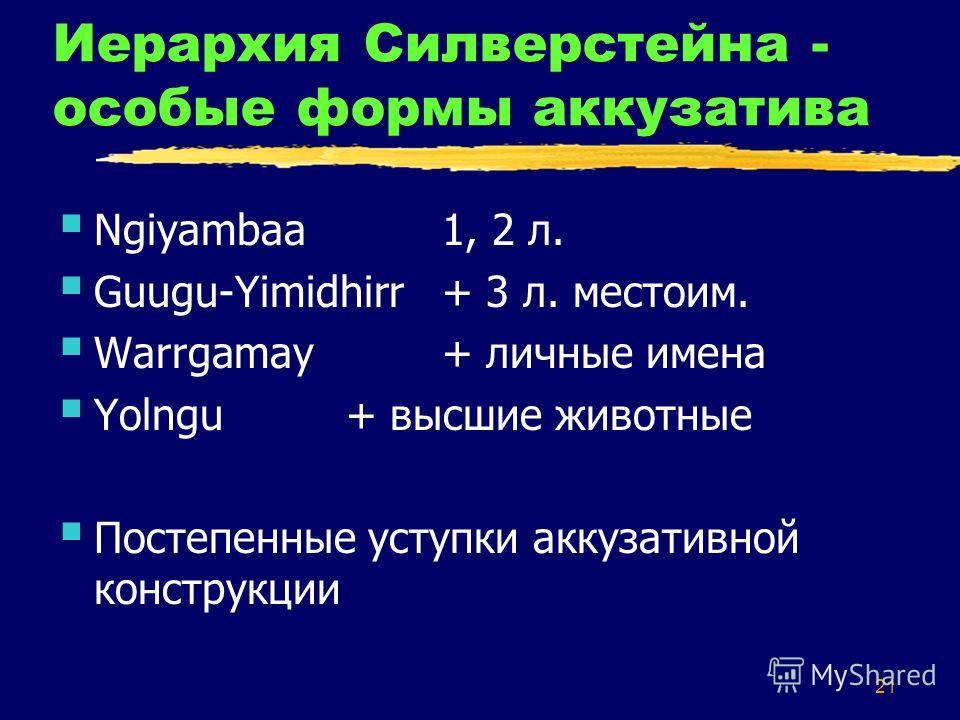 21 Иерархия Силверстейна - особые формы аккузатива Ngiyambaa1, 2 л. Guugu-Yimidhirr+ 3 л. местоим. Warrgamay+ личные имена Yolngu+ высшие животные Постепенные уступки аккузативной конструкции