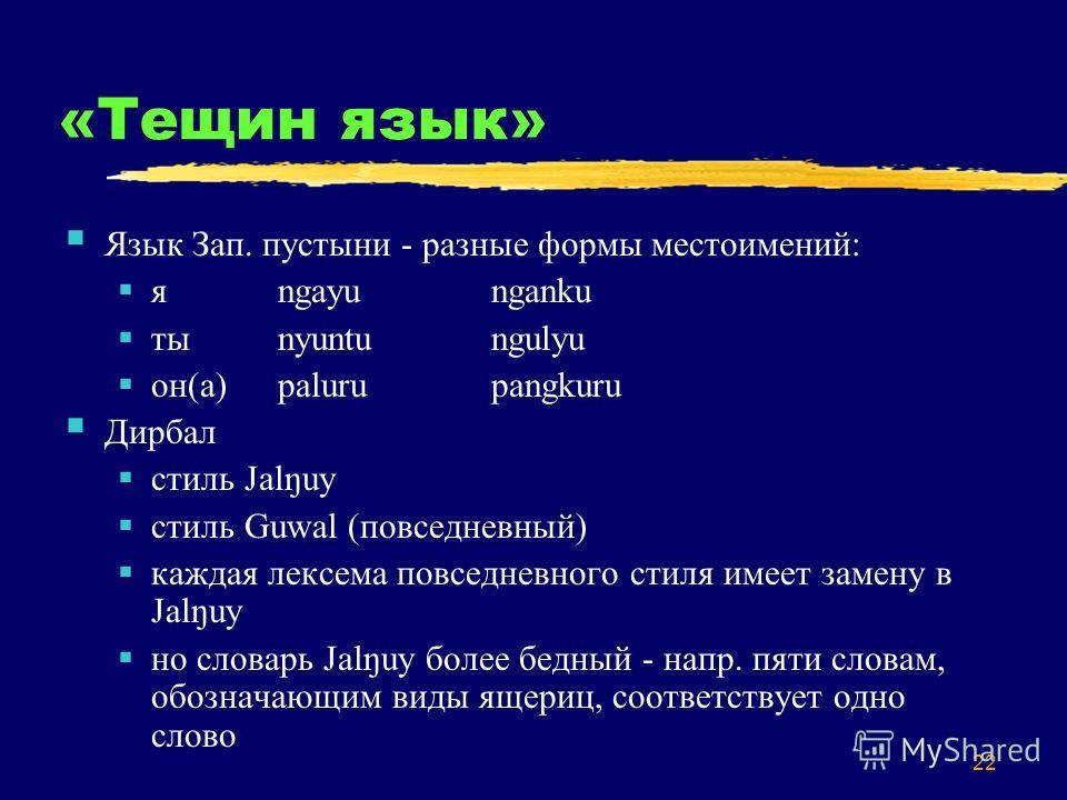 22 «Тещин язык» Язык Зап. пустыни - разные формы местоимений: яngayunganku тыnyuntungulyu он(а)palurupangkuru Дирбал стиль Jalŋuy стиль Guwal (повседневный) каждая лексема повседневного стиля имеет замену в Jalŋuy но словарь Jalŋuy более бедный - нап