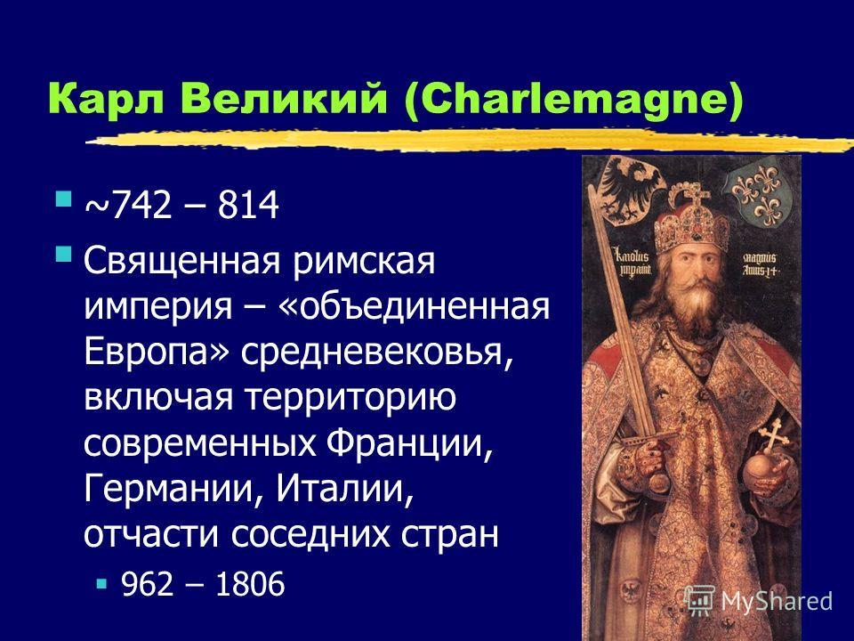 17 Карл Великий (Charlemagne) ~742 – 814 Священная римская империя – «объединенная Европа» средневековья, включая территорию современных Франции, Германии, Италии, отчасти соседних стран 962 – 1806