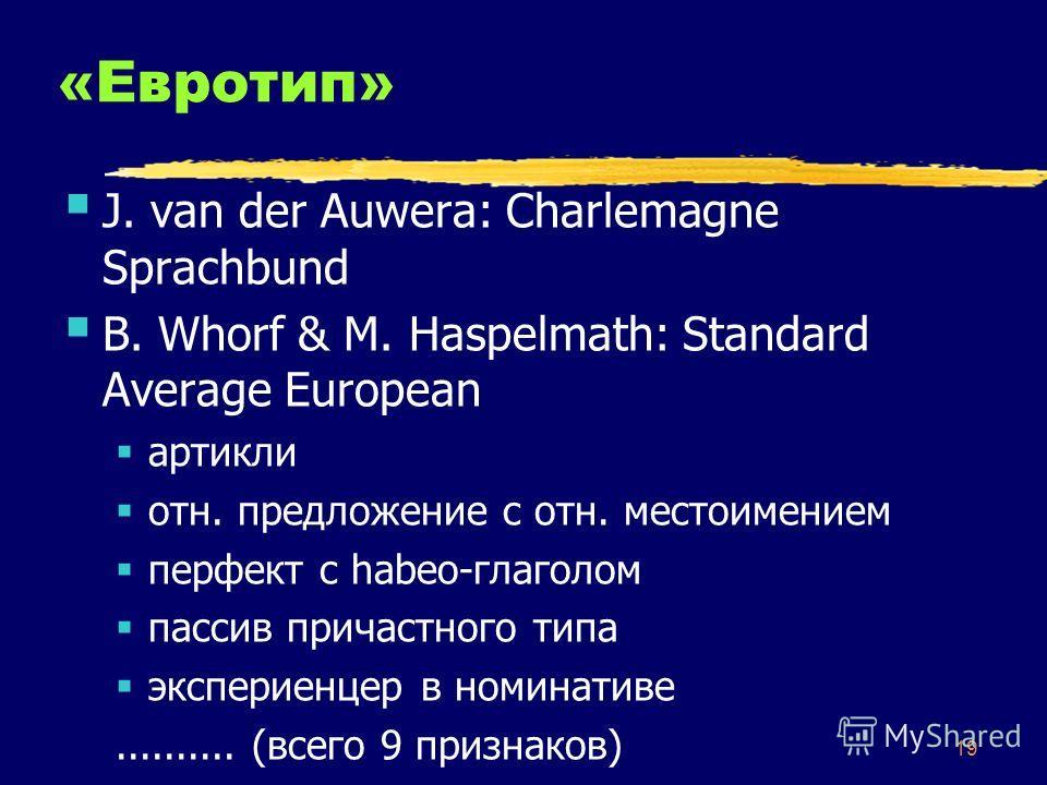 19 «Евротип» J. van der Auwera: Charlemagne Sprachbund B. Whorf & M. Haspelmath: Standard Average European артикли отн. предложение с отн. местоимением перфект с habeo-глаголом пассив причастного типа экспериенцер в номинативе.......... (всего 9 приз