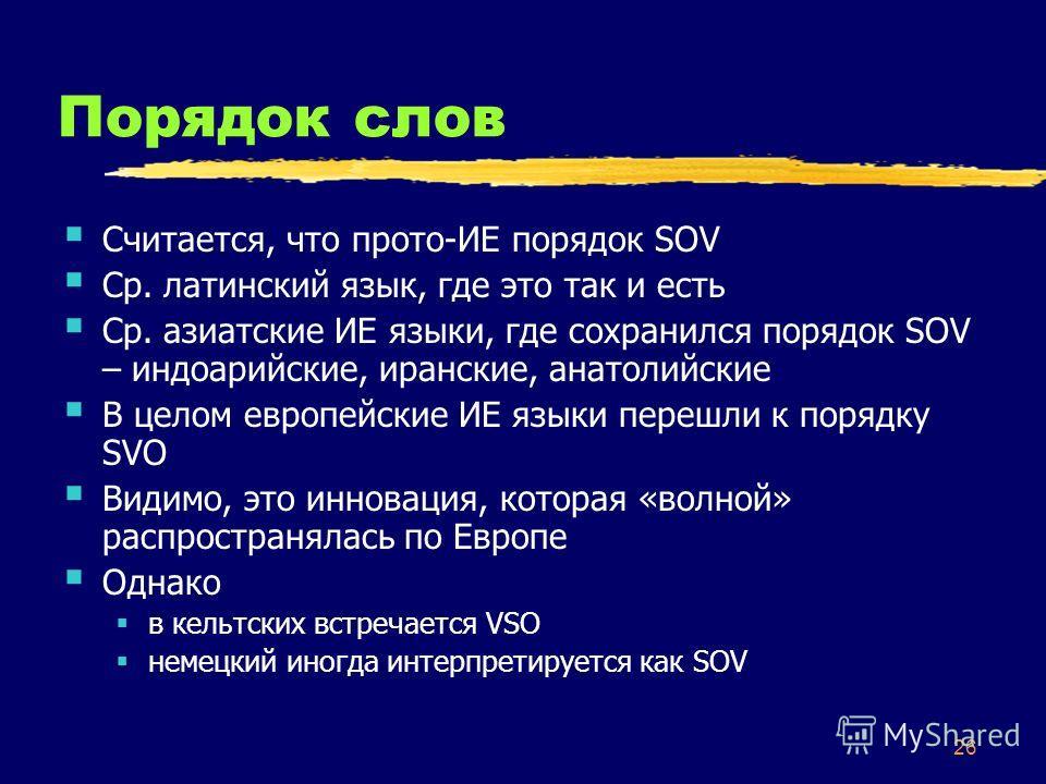 26 Порядок слов Считается, что прото-ИЕ порядок SOV Ср. латинский язык, где это так и есть Ср. азиатские ИЕ языки, где сохранился порядок SOV – индоарийские, иранские, анатолийские В целом европейские ИЕ языки перешли к порядку SVO Видимо, это иннова
