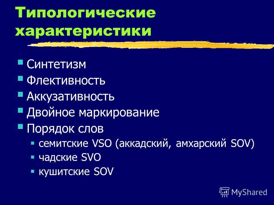 Типологические характеристики Синтетизм Флективность Аккузативность Двойное маркирование Порядок слов семитские VSO (аккадский, амхарский SOV) чадские SVO кушитские SOV