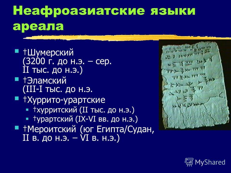 Неафроазиатские языки ареала Шумерский (3200 г. до н.э. – сер. II тыс. до н.э.) Эламский (III-I тыс. до н.э. Хуррито-урартские хурритский (II тыс. до н.э.) урартский (IX-VI вв. до н.э.) Мероитский (юг Египта/Судан, II в. до н.э. – VI в. н.э.)
