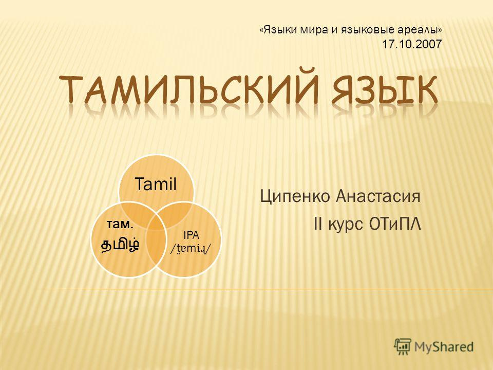 Ципенко Анастасия II курс ОТиПЛ «Языки мира и языковые ареалы» 17.10.2007 Tamil IPA /t ̪ɐ m ɨɻ / там.