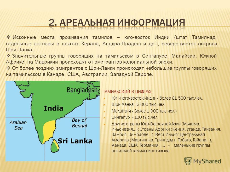 ТАМИЛЬСКИЙ В ЦИФРАХ: Юг и юго-восток Индии - более 61 500 тыс.чел. Шри-Ланка 3 000 тыс.чел. Maлайзия - более 1 000 тыс.чел.) Сингапур 100 тыс.чел. Другие страны Юго-Восточной Азии (Мьянма, Индонезия…); Страны Африки (Кения, Уганде, Танзания, Замбия,