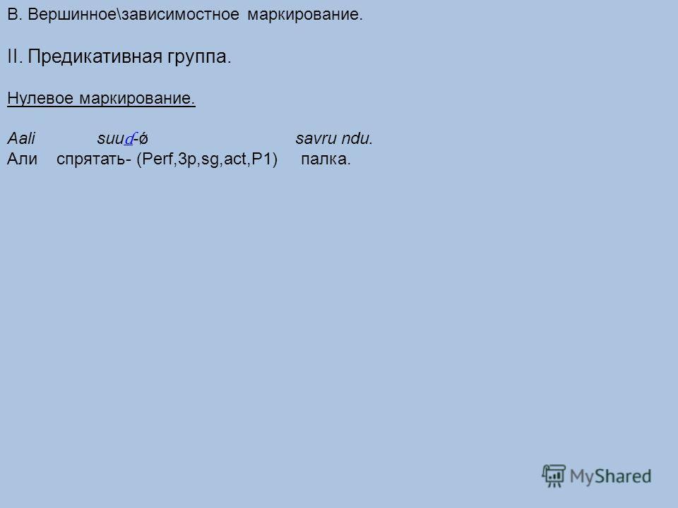 В. Вершинное\зависимостное маркирование. II. Предикативная группа. Нулевое маркирование. Aali suu ɗ -ǿ savru ndu. ɗ Али спрятать- (Perf,3p,sg,act,P1) палка.