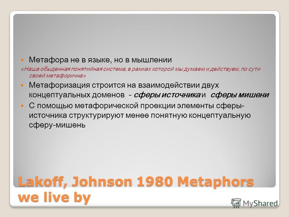 Lakoff, Johnson 1980 Metaphors we live by Метафора не в языке, но в мышлении «Наша обыденная понятийная система, в рамках которой мы думаем и действуем, по сути своей метафорична» Метафоризация строится на взаимодействии двух концептуальных доменов -