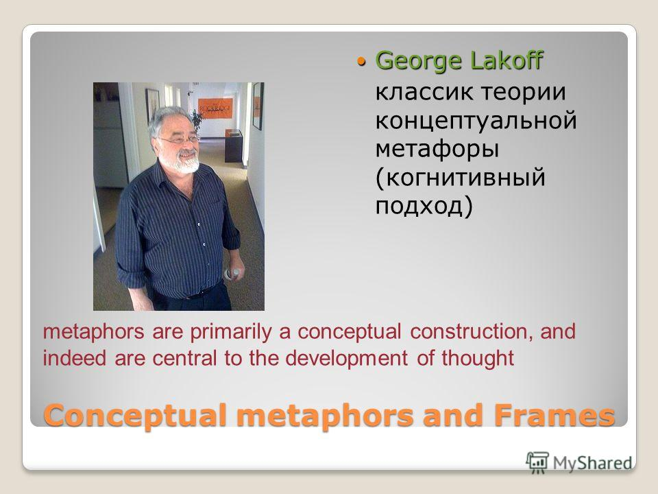 Conceptual metaphors and Frames George Lakoff George Lakoff классик теории концептуальной метафоры (когнитивный подход) metaphors are primarily a conceptual construction, and indeed are central to the development of thought