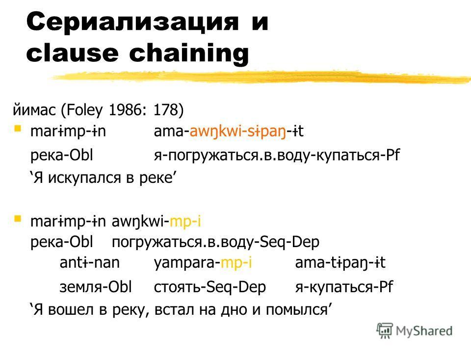 Сериализация и clause chaining йимас (Foley 1986: 178) mar ɨ mp- ɨ nama-awŋkwi-s ɨ paŋ- ɨ t река-Oblя-погружаться.в.воду-купаться-Pf Я искупался в реке mar ɨ mp- ɨ n awŋkwi-mp-i река-Obl погружаться.в.воду-Seq-Dep ant ɨ -nan yampara-mp-i ama-t ɨ paŋ-