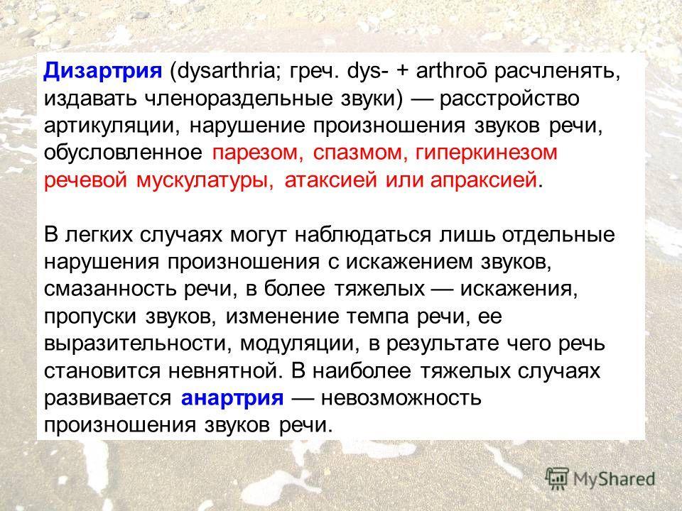 Дизартрия (dysarthria; греч. dys- + arthroō расчленять, издавать членораздельные звуки) расстройство артикуляции, нарушение произношения звуков речи, обусловленное парезом, спазмом, гиперкинезом речевой мускулатуры, атаксией или апраксией. В легких с