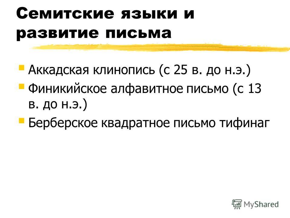 Семитские языки и развитие письма Аккадская клинопись (с 25 в. до н.э.) Финикийское алфавитное письмо (с 13 в. до н.э.) Берберское квадратное письмо тифинаг