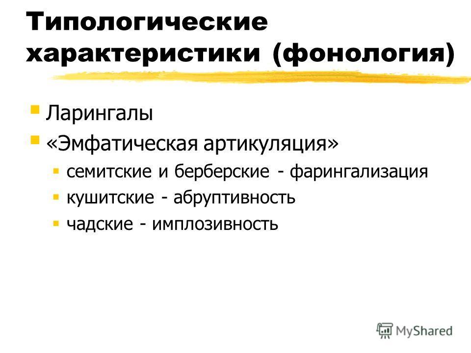 Типологические характеристики (фонология) Ларингалы «Эмфатическая артикуляция» семитские и берберские - фарингализация кушитские - абруптивность чадские - имплозивность