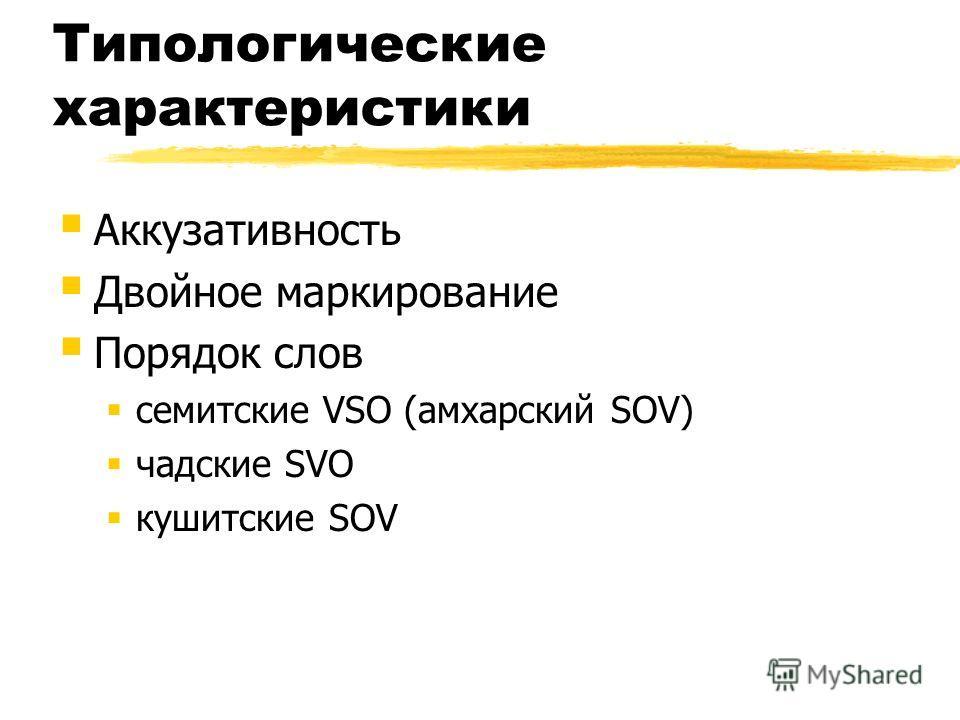 Типологические характеристики Аккузативность Двойное маркирование Порядок слов семитские VSO (амхарский SOV) чадские SVO кушитские SOV