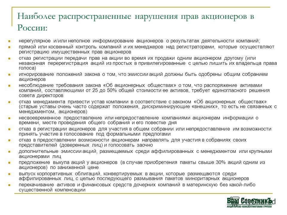 Наиболее распространенные нарушения прав акционеров в России: нерегулярное и/или неполное информирование акционеров о результатах деятельности компаний; прямой или косвенный контроль компаний и их менеджеров над регистраторами, которые осуществляют р
