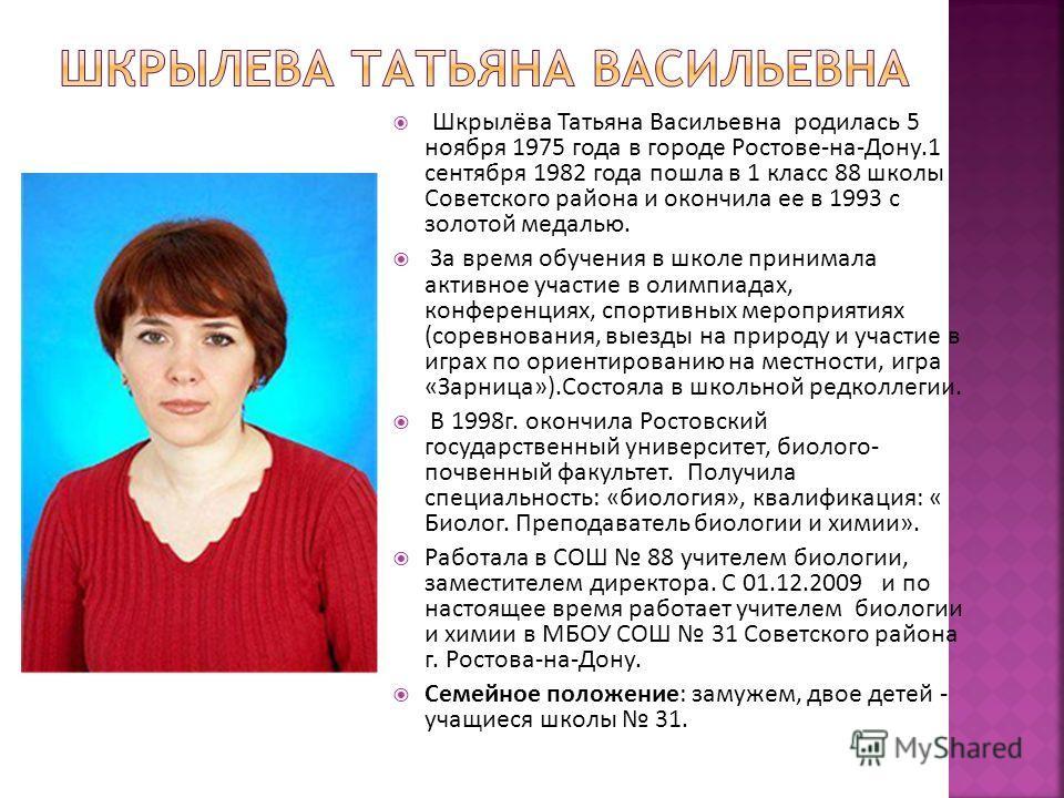 Шкрылёва Татьяна Васильевна родилась 5 ноября 1975 года в городе Ростове-на-Дону.1 сентября 1982 года пошла в 1 класс 88 школы Советского района и окончила ее в 1993 с золотой медалью. За время обучения в школе принимала активное участие в олимпиадах