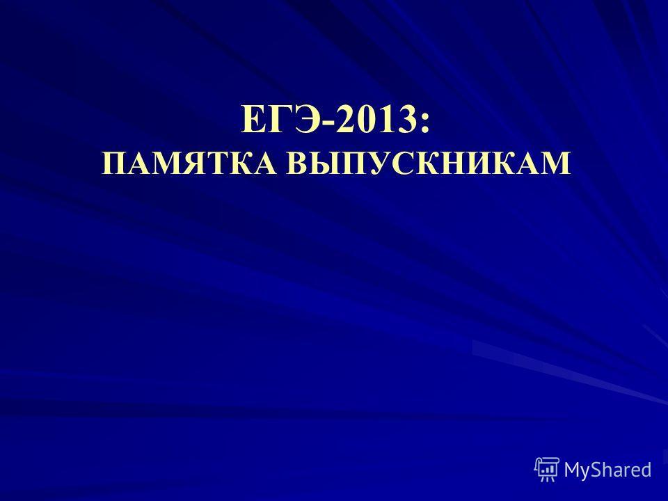 ЕГЭ-2013: ПАМЯТКА ВЫПУСКНИКАМ
