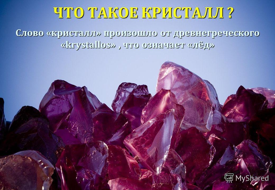 ЧТО ТАКОЕ КРИСТАЛЛ ? Слово «кристалл» произошло от древнегреческого «krystallos», что означает «лёд»