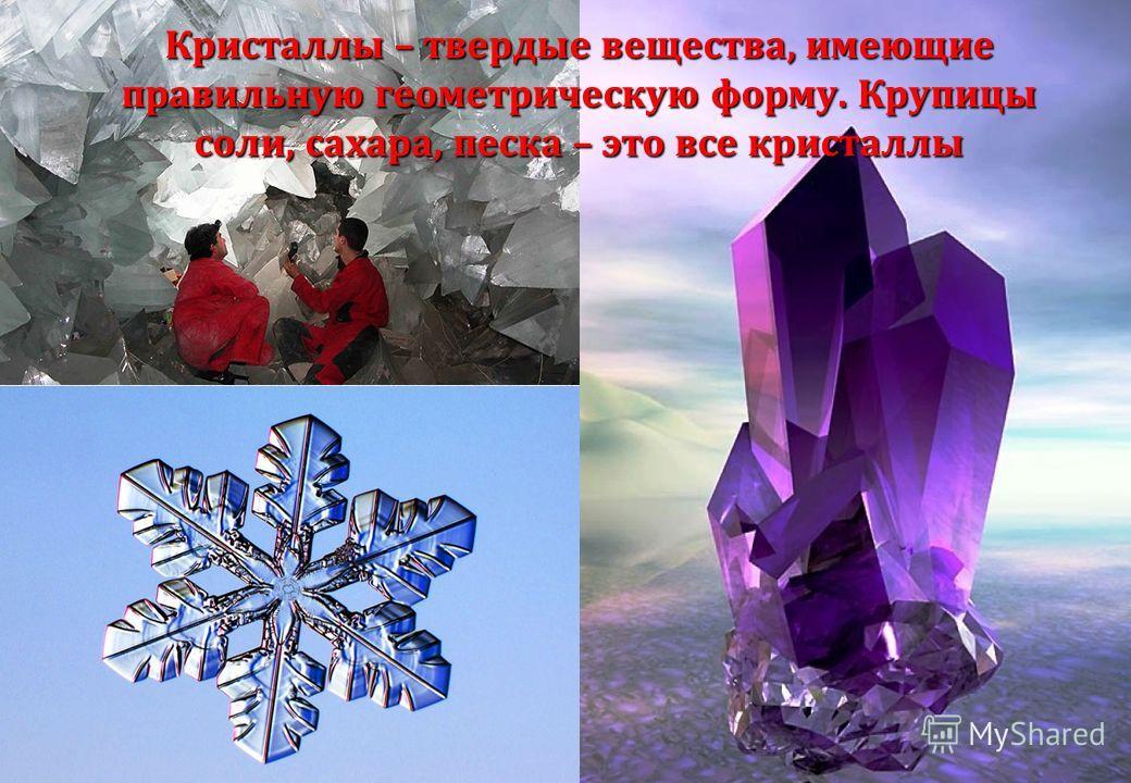 Кристаллы – твердые вещества, имеющие правильную геометрическую форму. Крупицы соли, сахара, песка – это все кристаллы