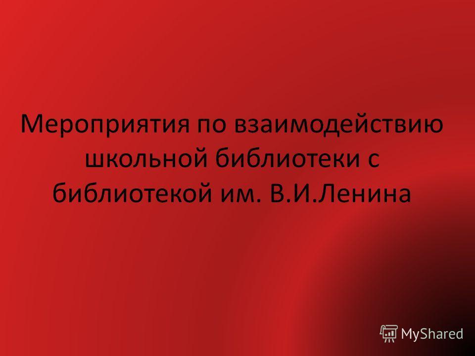 Мероприятия по взаимодействию школьной библиотеки с библиотекой им. В.И.Ленина