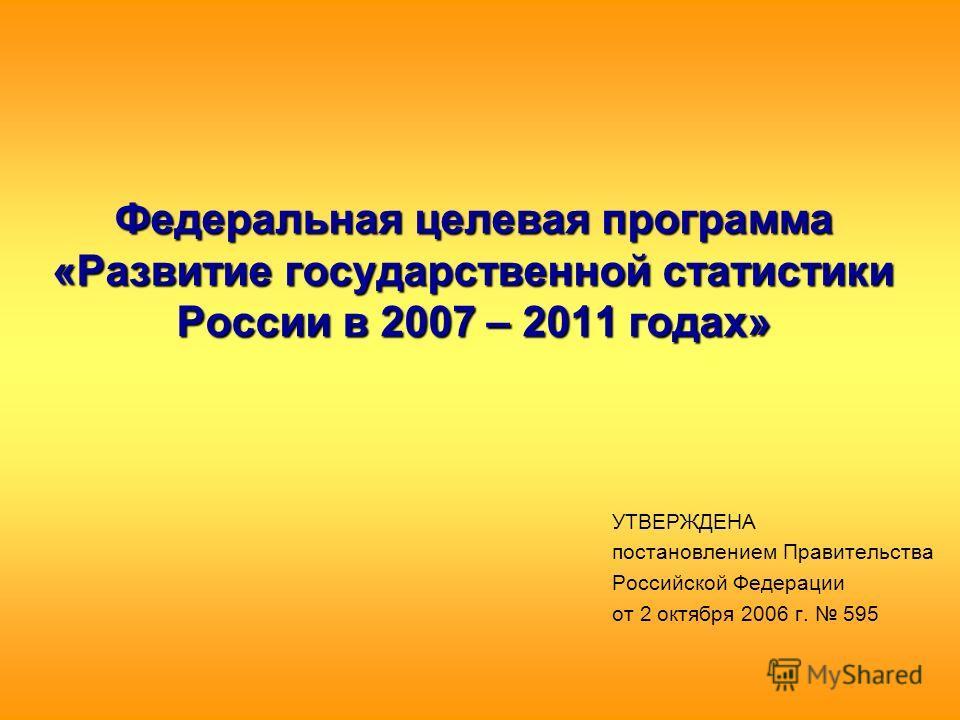 Федеральная целевая программа «Развитие государственной статистики России в 2007 – 2011 годах» УТВЕРЖДЕНА постановлением Правительства Российской Федерации от 2 октября 2006 г. 595