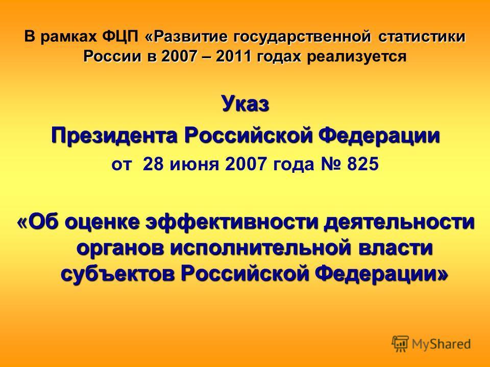 «Развитие государственной статистики России в 2007 – 2011 годах В рамках ФЦП «Развитие государственной статистики России в 2007 – 2011 годах реализуется Указ Президента Российской Федерации от 28 июня 2007 года 825 «Об оценке эффективности деятельнос