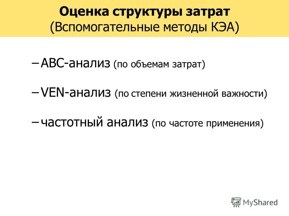 Оценка структуры затрат (Вспомогательные методы КЭА) –АВС-анализ (по объемам затрат) –VEN-анализ (по степени жизненной важности) –частотный анализ (по частоте применения)