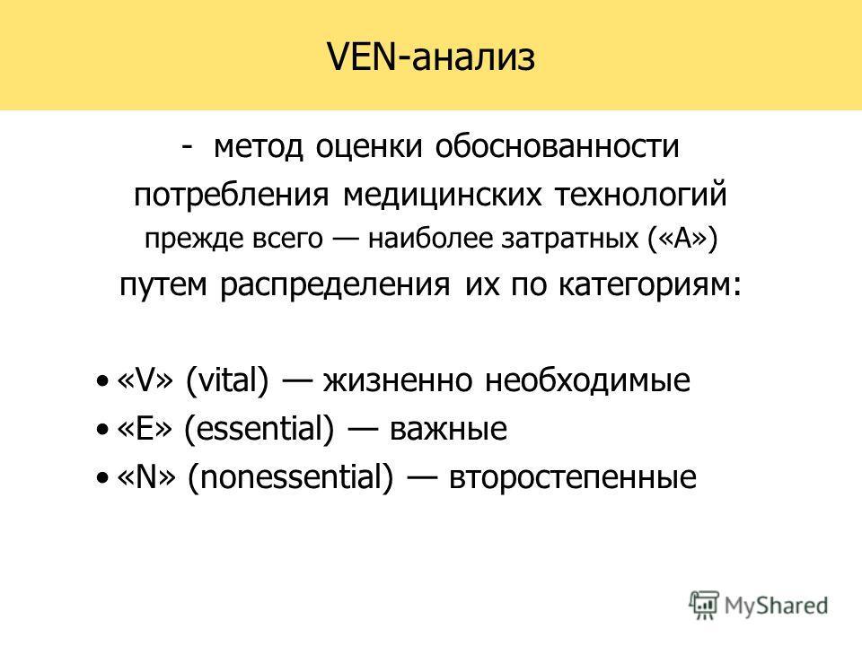 VEN-анализ -метод оценки обоснованности потребления медицинских технологий прежде всего наиболее затратных («А») путем распределения их по категориям: «V» (vital) жизненно необходимые «E» (essential) важные «N» (nonessential) второстепенные