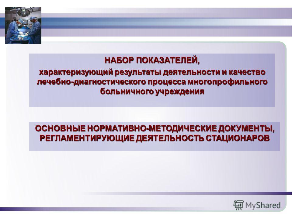1931 НАБОР ПОКАЗАТЕЛЕЙ, характеризующий результаты деятельности и качество лечебно-диагностического процесса многопрофильного больничного учреждения ОСНОВНЫЕ НОРМАТИВНО-МЕТОДИЧЕСКИЕ ДОКУМЕНТЫ, РЕГЛАМЕНТИРУЮЩИЕ ДЕЯТЕЛЬНОСТЬ СТАЦИОНАРОВ