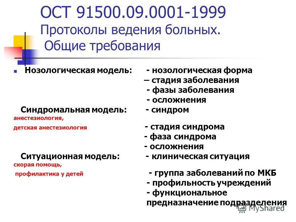 ОСТ 91500.09.0001-1999 Протоколы ведения больных. Общие требования Нозологическая модель: - нозологическая форма – стадия заболевания - фазы заболевания - осложнения Синдромальная модель: - синдром анестезиология, детская анестезиология - стадия синд