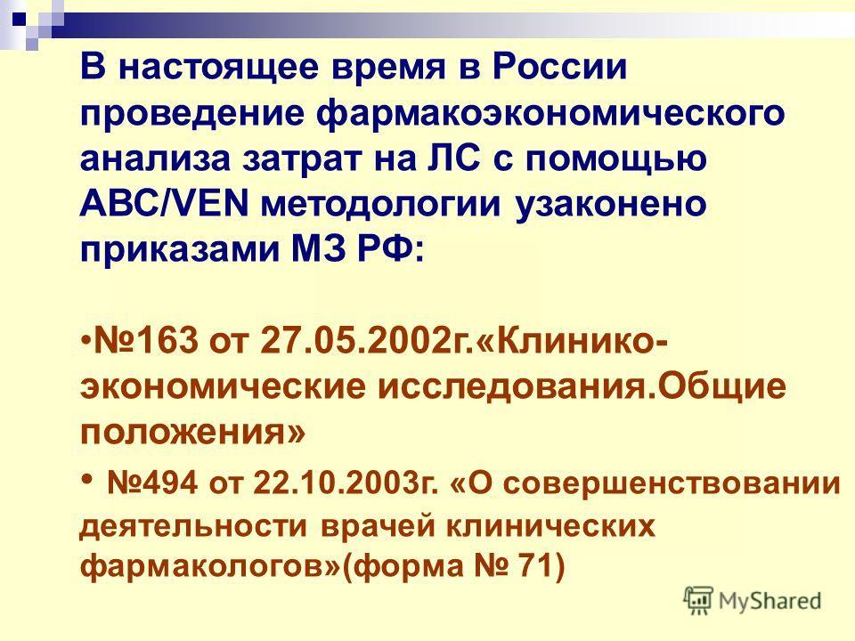 В настоящее время в России проведение фармакоэкономического анализа затрат на ЛС с помощью АВС/VEN методологии узаконено приказами МЗ РФ: 163 от 27.05.2002г.«Клинико- экономические исследования.Общие положения» 494 от 22.10.2003г. «О совершенствовани