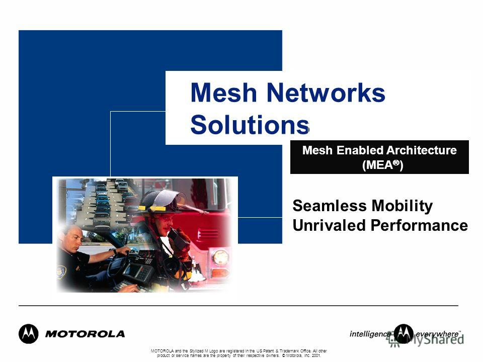 Mesh Networks Solutions MOTOROLA and the Stylized M Logo are registered in the US Patent & Trademark Office. All other product or service names are the property of their respective owners. © Motorola, Inc. 2001. Mesh Enabled Architecture (MEA ® ) Sea
