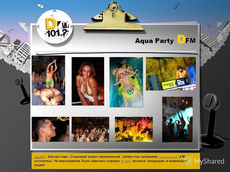 Aqua Party D FM ФАКТ:Aquaparty D 2 000 ФАКТ:. Ква-ква парк. Очередная водно-танцевальная забава под названием Aquaparty D FM состоялась! На мероприятии было замечено порядка 2 000 веселых танцующих и плавающих людей!