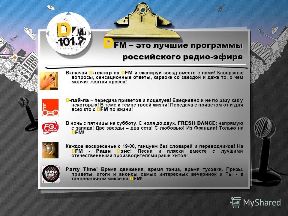 D FM – это лучшие программы российского радио-эфира Включай D-тектор на DFM и сканируй звезд вместе с нами! Каверзные вопросы, сенсационные ответы, караоке со звездой и даже то, о чем молчит желтая пресса! D-лай-ла – передача приветов и поцелуев! Еже