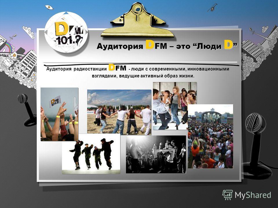 Аудитория D FM – это Люди D Аудитория D FM – это Люди D D Аудитория радиостанции D FM - люди с современными, инновационными взглядами, ведущие активный образ жизни.