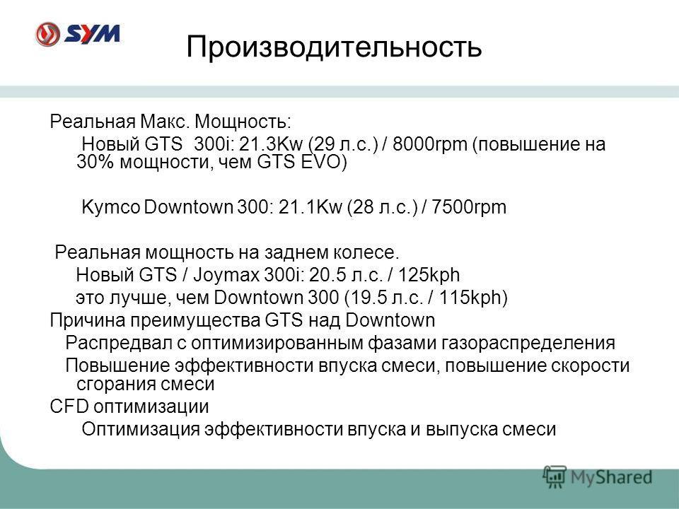Реальная Макс. Мощность: Новый GTS 300i: 21.3Kw (29 л.с.) / 8000rpm (повышение на 30% мощности, чем GTS EVO) Kymco Downtown 300: 21.1Kw (28 л.с.) / 7500rpm Реальная мощность на заднем колесе. Новый GTS / Joymax 300i: 20.5 л.с. / 125kph это лучше, чем