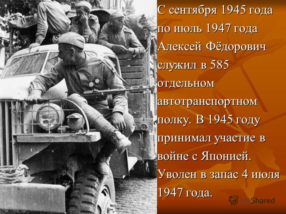С сентября 1945 года по июль 1947 года Алексей Фёдорович служил в 585 отдельномавтотранспортном полку. В 1945 году принимал участие в войне с Японией. Уволен в запас 4 июля 1947 года.