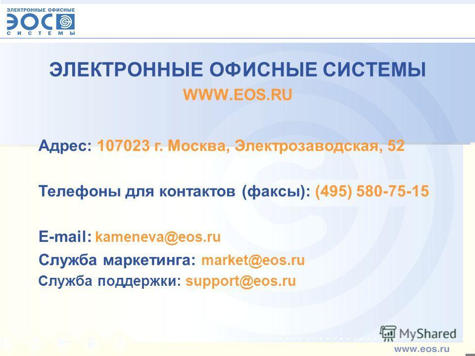 ЭЛЕКТРОННЫЕ ОФИСНЫЕ СИСТЕМЫ WWW.EOS.RU Адрес: 107023 г. Москва, Электрозаводская, 52 Телефоны для контактов (факсы): (495) 580-75-15 E-mail: kameneva@eos.ru Служба маркетинга: market@eos.ru Служба поддержки: support@eos.ru