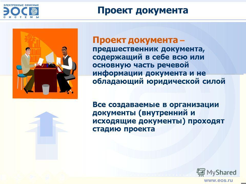 Проект документа Проект документа – предшественник документа, содержащий в себе всю или основную часть речевой информации документа и не обладающий юридической силой Все создаваемые в организации документы (внутренний и исходящие документы) проходят